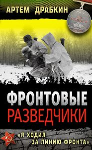 Артем Драбкин -Фронтовые разведчики. «Я ходил за линию фронта»
