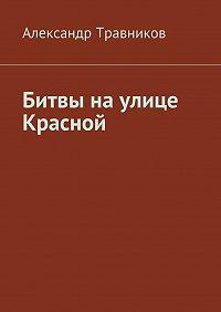 Александр Травников - Битвы наулице Красной