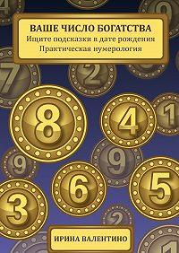 Ирина Валентино -Ваше число богатства. Ищите подсказки в дате рождения. Практическая нумерология