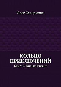 Олег Северюхин -Кольцо приключений. Книга 3. Кольцо России