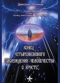 Дмитрий Логинов -Конец четырехвекового заблуждения о Христе