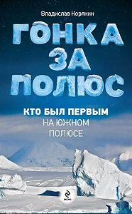 Владислав Корякин -Гонка за полюс. Кто был первым на Южном полюсе