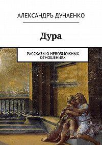 Александръ Дунаенко -Дура. Рассказы оНевозможных отношениях