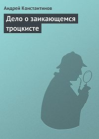 Андрей Константинов -Дело о заикающемся троцкисте