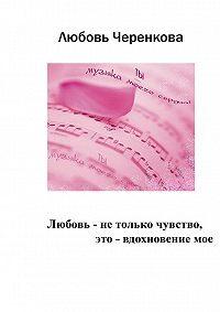 Любовь Черенкова -Любовь – не только чувство, это – вдохновение мое