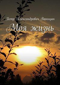 Петр Ваницын - Моя жизнь