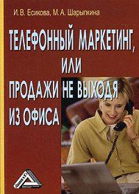 Марина Шарыпкина, Ирина Есикова - Телефонный маркетинг, или Продажи не выходя из офиса