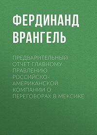 Фердинанд Врангель -Предварительный отчет Главному правлению Российско-Американской компании о переговорах в Мексике