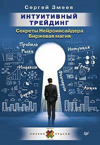 Сергей Змеев -Интуитивный Трейдинг. Секреты Нейроинсайдера. Биржевая магия