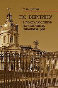 С. Н. Руссова - По Берлину. В поисках следов исчезнувших цивилизаций