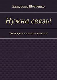 Владимир Шевченко -Нужна связь! Посвящается воинам-связистам