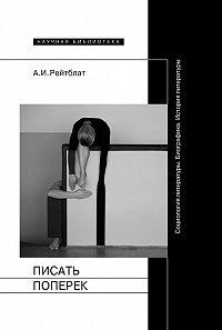 Абрам Рейтблат -Писать поперек. Статьи по биографике, социологии и истории литературы