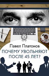Павел Платонов -Почему увольняют после 45 лет?