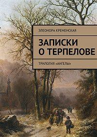 Элеонора Кременская - Записки оТерпелове. трилогия «Ангелы»