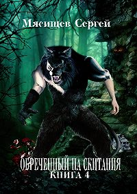 Сергей Мясищев - Обреченный на скитания. Книга 4