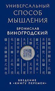Бронислав Виногродский -Универсальный способ мышления. Введение в «Книгу Перемен»