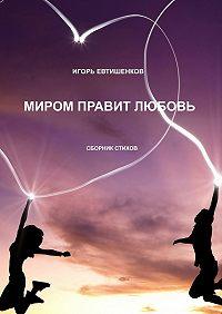Евтишенков Игорь -Миром правит любовь. Сборник стихов