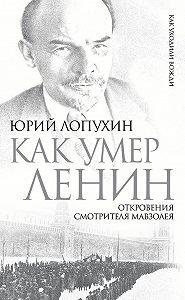Юрий Лопухин - Как умер Ленин. Откровения смотрителя Мавзолея
