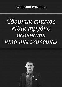 Вячеслав Романов -Сборник стихов «Как трудно осознать, что ты живешь»