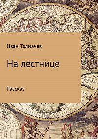 Иван Толмачев -На лестнице. Рассказ