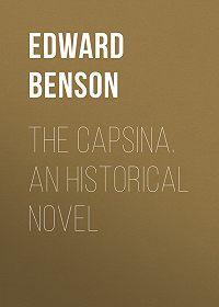 Edward Benson -The Capsina. An Historical Novel