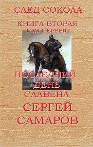Сергей Самаров -Последний день Славена. След Сокола. Книга вторая. Том первый