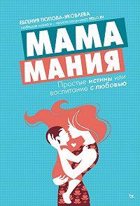 Евгения Попова-Яковлева - Мамамания. Простые истины, или Воспитание с любовью