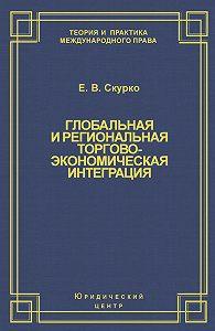 Елена Скурко -Глобальная и региональная торгово-экономическая интеграция. Эффективность правового регулирования