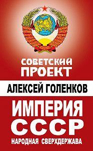Алексей Голенков -Империя СССР. Народная сверхдержава