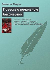 Валентин Пикуль - Повесть о печальном бессмертии