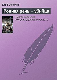 Глеб Соколов - Родная речь – убийца