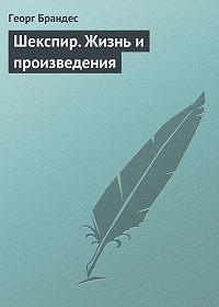 Георг Брандес - Шекспир. Жизнь и произведения