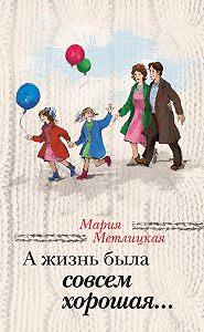 Мария Метлицкая -А жизнь была совсем хорошая (сборник)