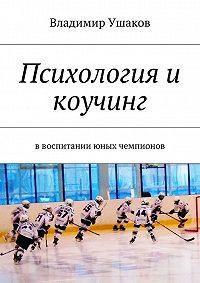 Владимир Ушаков -Психология и коучинг ввоспитании юных чемпионов