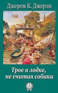 Джером К. Джером -Трое в лодке, не считая собаки