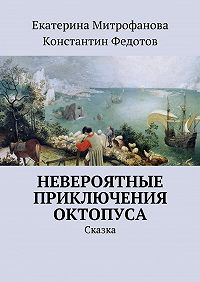 Екатерина Митрофанова -Невероятные приключения Октопуса. Сказка