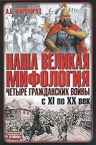 Александр Широкорад -Наша великая мифология. Четыре гражданских войны с XI по XX век
