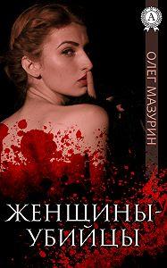 Олег Мазурин - Женщины-убийцы