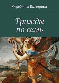 Екатерина Сереброва - Трижды по семь