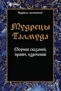 Сборник -Мудрецы Талмуда. Сборник сказаний, притч, изречений