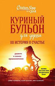 Джек Кэнфилд -Куриный бульон для души. 101 история о счастье
