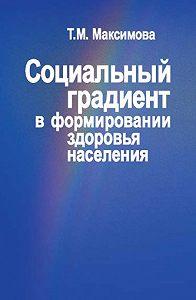 Тамара Максимова -Социальный градиент в формировании здоровья населения