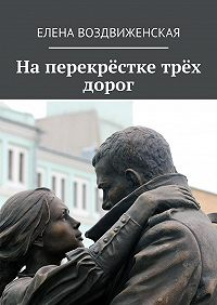 Елена Воздвиженская -Наперекрёстке трёх дорог