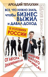 Аркадий Теплухин -Все, что нужно знать, чтобы бизнес выжил и давал доход в условиях России