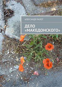 Александр Ралот, Александр Ралот - Дело «Македонского»