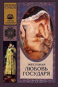 Евгений Сухов -Жестокая любовь государя