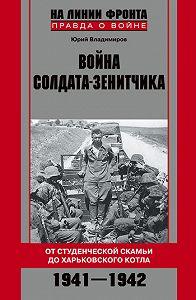 Юрий Владимирович Владимиров -Война солдата-зенитчика: от студенческой скамьи до Харьковского котла. 1941–1942