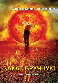 Александр Асмолов - Закат вручную (сборник)