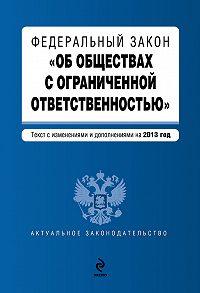 Коллектив Авторов -Федеральный закон «Об обществах с ограниченной ответственностью». Текст с изменениями и дополнениями на2013год