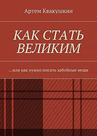 Артем Квакушкин -Как стать великим. Или как нужно писать забойныевещи